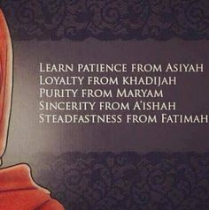 Learn patience from Asiyah Loyalty from Khudijah purity from maryam sincerity from aishah steadfastness from fatimah