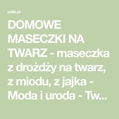 DOMOWE MASECZKI NA TWARZ - maseczka z drożdży na twarz, z miodu, z jajka - Moda i uroda - Twarz i makijaż - Polki.pl