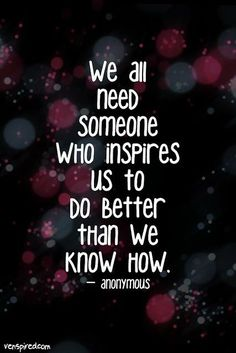 We all need someone who inspires us to do better than we know how.  Invite positive people in to your life.  Advice and quotes.  wisdom.  life lessons.  inspiration.