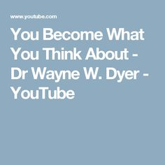 You Become What You Think About - Dr Wayne W. Dyer - YouTube