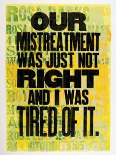 "ROSA PARKS: ""Our mistreatment was just not right, and I was tired of it.""  from Amos Paul Kennedy Jr.'s letterpress series of Words to Live By 