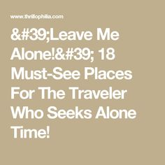 'Leave Me Alone!' 18 Must-See Places For The Traveler Who Seeks Alone Time!