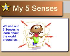 My 5 Senses  Students learn about and examine the use of their 5 senses in relationship to their learning and potential life experiences  Resource type: SMART Notebook lesson  Subject: Cross-curricular,  English Language Arts,  English as a Second Language,  Science,  Health and Physical Education,  Special Education  Grade: Kindergarten,  Grade 1,  Grade 2