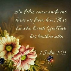 1 John 4:21 KJV -- The Authorized King James Version says in verses 20 and 21:  If a man say, I love God, and hateth his brother, he is a liar: for he that loveth not his brother whom he hath seen, how can he love God whom he hath not seen? 21 And this commandment have we from him, That he who loveth God love his brother also.