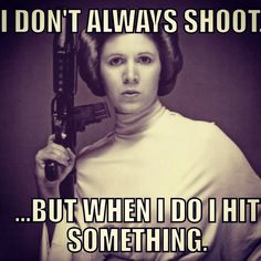I don't always shoot... But when I do, I hit something. | Princess Leia for the win | Star Wars humor