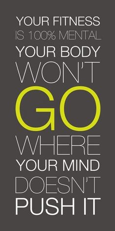 Your thoughts are so powerful. Your body won't go where your mind doesn't push it!