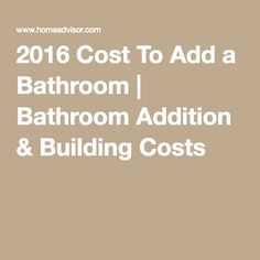 How Much It Cost To Add A Bathroom 2016 Cost To Add A Bathroom Bathroom Addition Building Costs