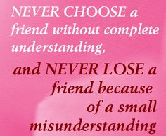 Never choose a friend without complete understanding, and never lose a friend because of a small misunderstanding