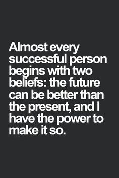 //More encouragement here: https://thebusywoman.com/photo- sayings/busy-womans-photo-sayings-page.html Almost every successful person begins with two beliefs; the future can be better than the present, and I have the power to make it so. Shared by https: /thebusywoman.com
