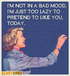 I'm not in a bad mood. I'm just too lazy to pretend to like you, today. Retro Humor, Vintage Humor, Vintage Quotes, Retro Funny, Funny Vintage, 9gag Funny, Funny Memes, Hilarious, Blunt Cards