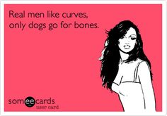 Real men like curves, only dogs go for bones. <3 Something to grab onto. Who wants to cuddle with bones.