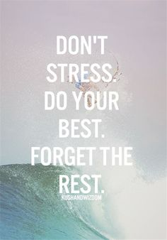 Don't stress. Do your best. Forget the rest.