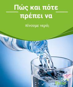 Πώς και πότε πρέπει να πίνουμε νερό;  Γνωρίζετε πώς και πότε πρέπει να πίνετε νερό;