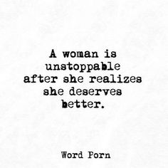 """""""A woman is unstoppable after she realizes she deserves better."""""""