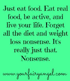 """an open apology to all of my weight loss clients"" at yourfairyangel.com ""Just eat food. Eat real food, be active, and live your life. Forget all the diet and weight loss nonsense. It's really just that. Nonsense."""