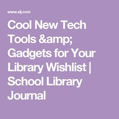 Cool New Tech Tools & Gadgets for Your Library Wishlist | School Library Journal