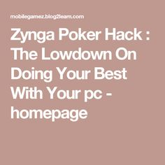 Zynga Poker Hack : The Lowdown On Doing Your Best With Your pc - homepage