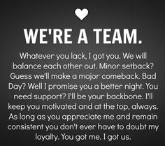 WE'RE A TEAM. Whatever you lack, I got you. We will balance each other out. Minor setback? Guess we'll make a major comeback. Bad Day? Well I promise you a better night. You need support? I'll be your backboen. I'll keep you motivated and at the top, always. As long as you appreciate me and remain consistent you don't ever have to doubt my loyalty. You got me. I got us.