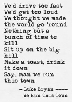 We'd drive too fast, we'd get too loud, we thought we made the word go 'round. Nothing but a bunch of time to kill, sit up on the big hill. Make a toast, drink it down. Say, yeah man we run this town - We Run This Town - Luke Bryan