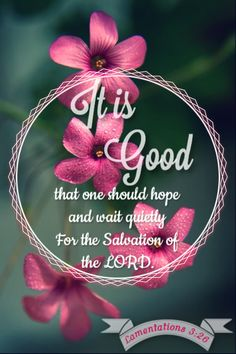 It is good that one should hope & wait quietly for the salvation of the Lord. Lamentations 3:26