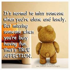 It's normal to miss someone when you're alone and lonely. But missing someone when you're busy having fun, that's true affection.