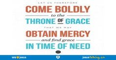 Let us therefore draw near with boldness to the throne of grace, that we may receive mercy, and may find grace for help in time of need. - Hebrews 4:16 found @ http://JesusTalking.co/hebrews-4-16/?utm_source=JesusTalking%20%40%20Pinterest&utm_medium=Pin&utm_term=Hebrews%204%3A16&utm_content=Share%20Image%205&utm_campaign=Verse%3A%20Hebrews%204%3A16