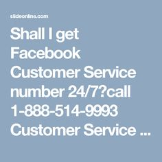 Shall I get Facebook Customer Service number 24/7?call 1-888-514-9993 Customer Service for Facebook, Facebook customer service, Facebook customer care,Facebook Hacked Account, Facebook Customer service Number, facebook customer care number