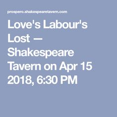 Love's Labour's Lost — Shakespeare Tavern on Apr 15 2018, 6:30 PM