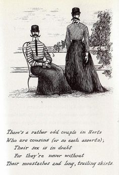 Theer's a rather odd couple in Herts/ Who are cousins (or so each asserts);/ Their sex is in doubt/ For they're never without/ Their moustaches and long, trailing skirts./ --  Edward Gorey - The Listing Attic, 1954