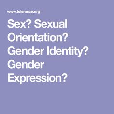 Sex? Sexual Orientation? Gender Identity? Gender Expression?