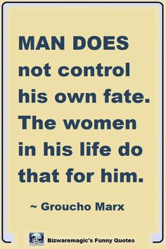 Man does not control his own fate. The women in his life do that for him. ~ Groucho Marx. Click The Pin For More Funny Quotes. Share the Cheer - Please Re-Pin. #funny #funnyquotes #quotes #quotestoliveby #dailyquote #wittyquotes #oneliner #joke #GrouchoMarx