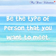 Be the type of person that you want to meet.