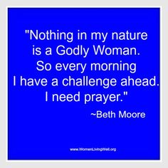 Beth Moore love her Bible studies - and her practical way of sharing the word!  Nothing in my nature is a Godly Woman.....I need Him daily!!!!!