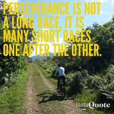 ...it's not always about the LONG race...it's the many short races when one must keep show up, day after day...that's Perseverance.