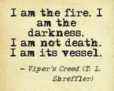 """I am the fire, I am the darkness. I am not death, I am its vessel."" ~Viper's Creed by T. L. Shreffler FREE BOOK: http://www.amazon.com/Soras-Quest-The-Cats-Chronicles-ebook/dp/B007V5XND8/ref=sr_1_1?ie=UTF8&qid=1389893760&sr=8-1&keywords=Sora%27s+Quest"