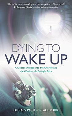 Dying to Wake Up: A Doctor's Voyage into the Afterlife an...