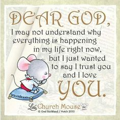 ✤♡✤ Dear God, I may not understand why everything is happening in my life right now, but I just wanted to say I trust you and I love You. Amen...Little Church Mouse 7 Nov. 2015 ✤♡✤