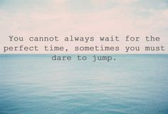 Sometimes you must dare to jump...