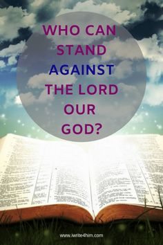 Who Can Stand Against The Lord Our God? The word of God is true, living and powerful, yet in times of trouble we often forget the authority that is in his word.