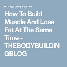 How To Build Muscle And Lose Fat At The Same Time - THEBODYBUILDINGBLOG