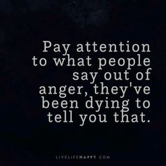 Life Quote: Pay attention to what people say out of anger, they've been dyin. - - # Skin Care poster quotes Life Quote: Pay attention to what people say out of anger, they& been dyin. Quotable Quotes, Wisdom Quotes, Words Quotes, Quotes To Live By, Truth Is Quotes, Real Man Quotes, Telling The Truth Quotes, Funny Life Quotes, Fact Quotes