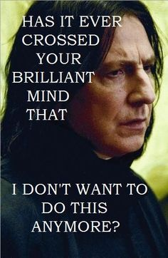 Has it ever crossed your brilliant mind that I don't want to do this anymore? - Snape to Dumbledore