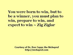 You were born to win, but to be a winner, you must plan to win, prepare to win, and expect to win. Zig Ziglar on Winning!