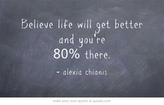 Believe life will get better and you're 80% there.