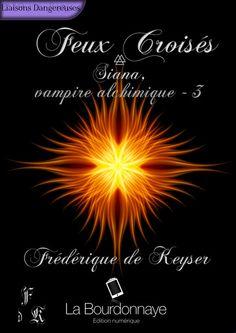 Feux Croisés - Siana, vampire alchimique - Tome 3 Frédérique de Keyser - La Bourdonnaye