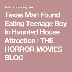 Texas Man Found Eating Teenage Boy In Haunted House Attraction : THE HORROR MOVIES BLOG