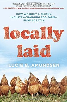 Locally Laid: How We Built a Plucky, Industry-changing Egg Farm - From Scratch by Lucie B. Anderson
