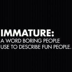 Immature: a word boring people use to describe fun people. HAHAHAHA!