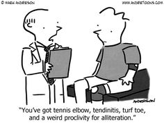 You've got tennis elbow, tendinitis, turf toe, and a weird proclivity for alliteration.
