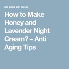 How to Make Honey and Lavender Night Cream? – Anti Aging Tips